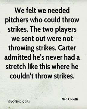We felt we needed pitchers who could throw strikes. The two players we sent out were not throwing strikes. Carter admitted he's never had a stretch like this where he couldn't throw strikes.