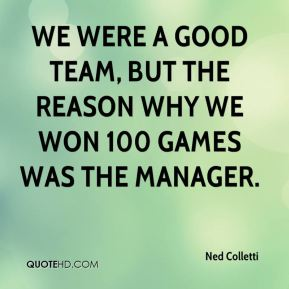 We were a good team, but the reason why we won 100 games was the manager.
