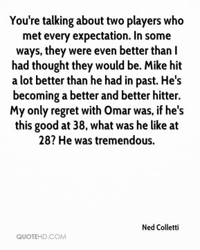 You're talking about two players who met every expectation. In some ways, they were even better than I had thought they would be. Mike hit a lot better than he had in past. He's becoming a better and better hitter. My only regret with Omar was, if he's this good at 38, what was he like at 28? He was tremendous.