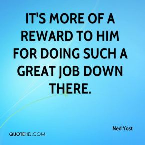 It's more of a reward to him for doing such a great job down there.