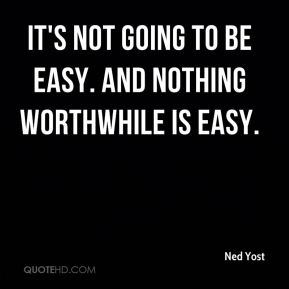 It's not going to be easy. And nothing worthwhile is easy.