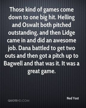Those kind of games come down to one big hit. Helling and Oswalt both pitched outstanding, and then Lidge came in and did an awesome job. Dana battled to get two outs and then got a pitch up to Bagwell and that was it. It was a great game.