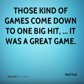 Ned Yost  - Those kind of games come down to one big hit, ... It was a great game.