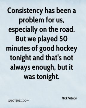 Nick Vitucci  - Consistency has been a problem for us, especially on the road. But we played 50 minutes of good hockey tonight and that's not always enough, but it was tonight.