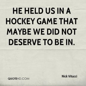 He held us in a hockey game that maybe we did not deserve to be in.