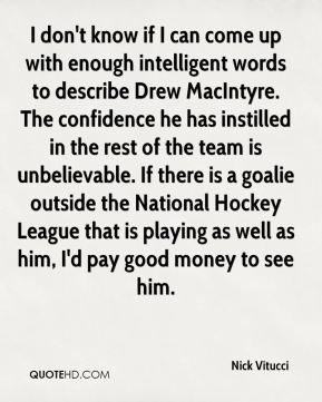 I don't know if I can come up with enough intelligent words to describe Drew MacIntyre. The confidence he has instilled in the rest of the team is unbelievable. If there is a goalie outside the National Hockey League that is playing as well as him, I'd pay good money to see him.