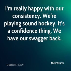 I'm really happy with our consistency. We're playing sound hockey. It's a confidence thing. We have our swagger back.