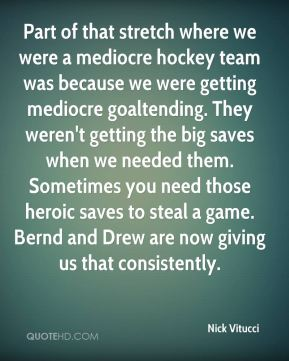 Nick Vitucci  - Part of that stretch where we were a mediocre hockey team was because we were getting mediocre goaltending. They weren't getting the big saves when we needed them. Sometimes you need those heroic saves to steal a game. Bernd and Drew are now giving us that consistently.