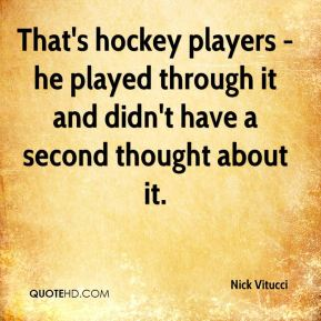 That's hockey players - he played through it and didn't have a second thought about it.