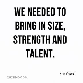 Nick Vitucci  - We needed to bring in size, strength and talent.