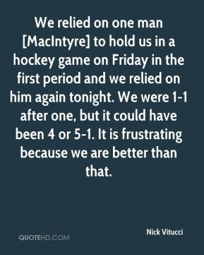 We relied on one man [MacIntyre] to hold us in a hockey game on Friday in the first period and we relied on him again tonight. We were 1-1 after one, but it could have been 4 or 5-1. It is frustrating because we are better than that.