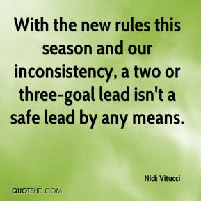 Nick Vitucci  - With the new rules this season and our inconsistency, a two or three-goal lead isn't a safe lead by any means.