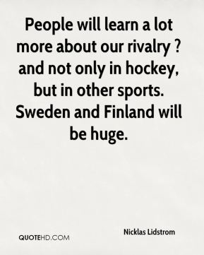 Nicklas Lidstrom  - People will learn a lot more about our rivalry ? and not only in hockey, but in other sports. Sweden and Finland will be huge.