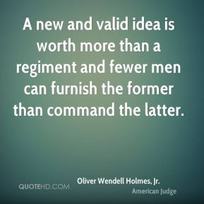 Oliver Wendell Holmes, Jr. - A new and valid idea is worth more than a regiment and fewer men can furnish the former than command the latter.