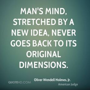 Man's mind, stretched by a new idea, never goes back to its original dimensions.