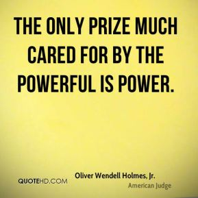 Oliver Wendell Holmes, Jr. - The only prize much cared for by the powerful is power.