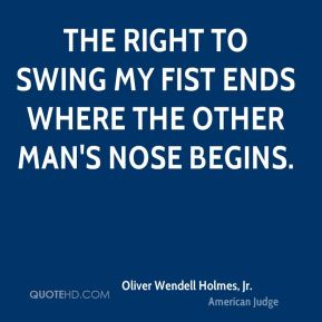 Oliver Wendell Holmes, Jr. - The right to swing my fist ends where the other man's nose begins.