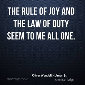 Oliver Wendell Holmes, Jr. - The rule of joy and the law of duty seem to me all one.
