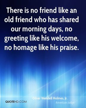 There is no friend like an old friend who has shared our morning days, no greeting like his welcome, no homage like his praise.