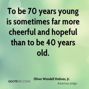 To be 70 years young is sometimes far more cheerful and hopeful than to be 40 years old.