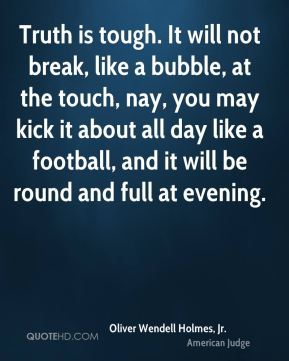 Oliver Wendell Holmes, Jr. - Truth is tough. It will not break, like a bubble, at the touch, nay, you may kick it about all day like a football, and it will be round and full at evening.