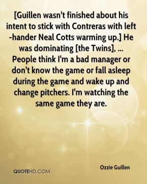 Ozzie Guillen  - [Guillen wasn't finished about his intent to stick with Contreras with left-hander Neal Cotts warming up.] He was dominating [the Twins], ... People think I'm a bad manager or don't know the game or fall asleep during the game and wake up and change pitchers. I'm watching the same game they are.