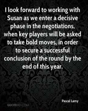 Pascal Lamy  - I look forward to working with Susan as we enter a decisive phase in the negotiations, when key players will be asked to take bold moves, in order to secure a successful conclusion of the round by the end of this year.