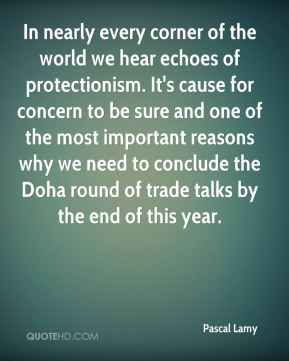 In nearly every corner of the world we hear echoes of protectionism. It's cause for concern to be sure and one of the most important reasons why we need to conclude the Doha round of trade talks by the end of this year.