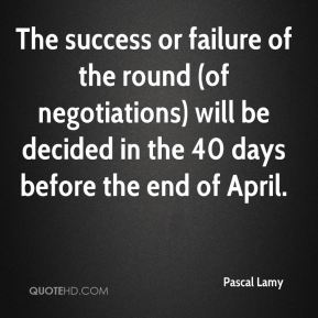 The success or failure of the round (of negotiations) will be decided in the 40 days before the end of April.