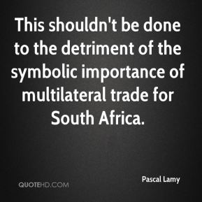 This shouldn't be done to the detriment of the symbolic importance of multilateral trade for South Africa.