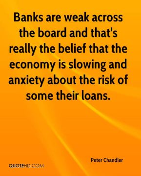 Peter Chandler  - Banks are weak across the board and that's really the belief that the economy is slowing and anxiety about the risk of some their loans.