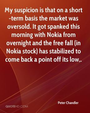Peter Chandler  - My suspicion is that on a short-term basis the market was oversold. It got spanked this morning with Nokia from overnight and the free fall (in Nokia stock) has stabilized to come back a point off its low.