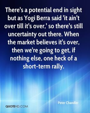 Peter Chandler  - There's a potential end in sight but as Yogi Berra said 'it ain't over till it's over,' so there's still uncertainty out there. When the market believes it's over, then we're going to get, if nothing else, one heck of a short-term rally.
