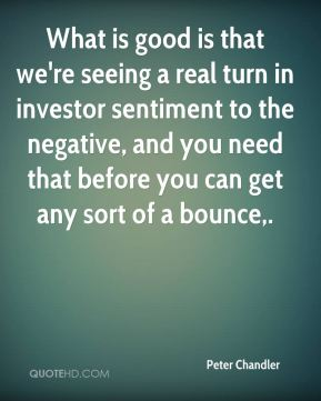 Peter Chandler  - What is good is that we're seeing a real turn in investor sentiment to the negative, and you need that before you can get any sort of a bounce.