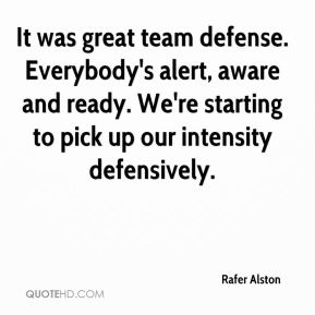Rafer Alston  - It was great team defense. Everybody's alert, aware and ready. We're starting to pick up our intensity defensively.