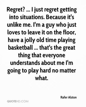 Rafer Alston  - Regret? ... I just regret getting into situations. Because it's unlike me. I'm a guy who just loves to leave it on the floor, have a jolly old time playing basketball ... that's the great thing that everyone understands about me I'm going to play hard no matter what.