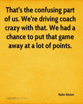 Rafer Alston  - That's the confusing part of us. We're driving coach crazy with that. We had a chance to put that game away at a lot of points.