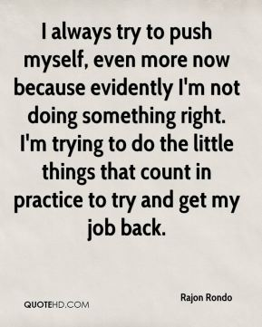 Rajon Rondo  - I always try to push myself, even more now because evidently I'm not doing something right. I'm trying to do the little things that count in practice to try and get my job back.