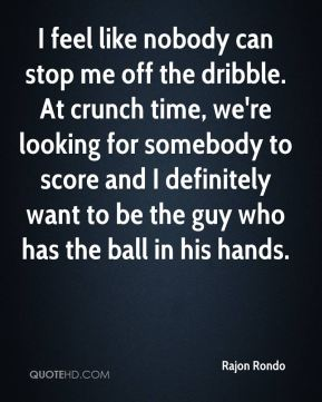 Rajon Rondo  - I feel like nobody can stop me off the dribble. At crunch time, we're looking for somebody to score and I definitely want to be the guy who has the ball in his hands.