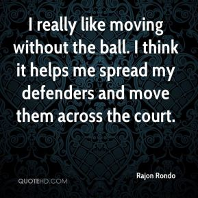 Rajon Rondo  - I really like moving without the ball. I think it helps me spread my defenders and move them across the court.