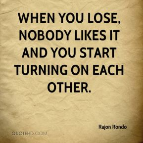 Rajon Rondo  - When you lose, nobody likes it and you start turning on each other.