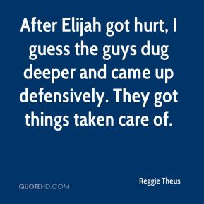 After Elijah got hurt, I guess the guys dug deeper and came up defensively. They got things taken care of.