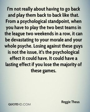 I'm not really about having to go back and play them back to back like that. From a psychological standpoint, when you have to play the two best teams in the league two weekends in a row, it can be devastating to your morale and your whole psyche. Losing against these guys is not the issue, it's the psychological effect it could have. It could have a lasting effect if you lose the majority of these games.