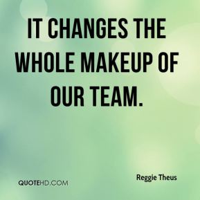 It changes the whole makeup of our team.
