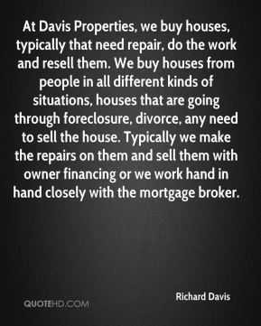 At Davis Properties, we buy houses, typically that need repair, do the work and resell them. We buy houses from people in all different kinds of situations, houses that are going through foreclosure, divorce, any need to sell the house. Typically we make the repairs on them and sell them with owner financing or we work hand in hand closely with the mortgage broker.