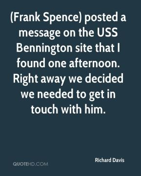 Richard Davis  - (Frank Spence) posted a message on the USS Bennington site that I found one afternoon. Right away we decided we needed to get in touch with him.