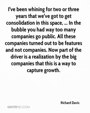 I've been whining for two or three years that we've got to get consolidation in this space, ... In the bubble you had way too many companies go public. All these companies turned out to be features and not companies. Now part of the driver is a realization by the big companies that this is a way to capture growth.