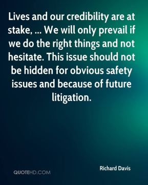 Richard Davis  - Lives and our credibility are at stake, ... We will only prevail if we do the right things and not hesitate. This issue should not be hidden for obvious safety issues and because of future litigation.