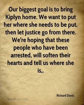 Our biggest goal is to bring Kiplyn home. We want to put her where she needs to be put, then let justice go from there. We're hoping that these people who have been arrested, will soften their hearts and tell us where she is.