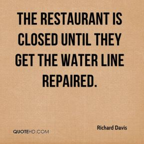 Richard Davis  - The restaurant is closed until they get the water line repaired.
